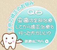 Q6 虫歯は全部治療してから矯正治療を行ったほうがいい?