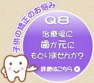 Q8 治療後に歯が元にもどりませんか?